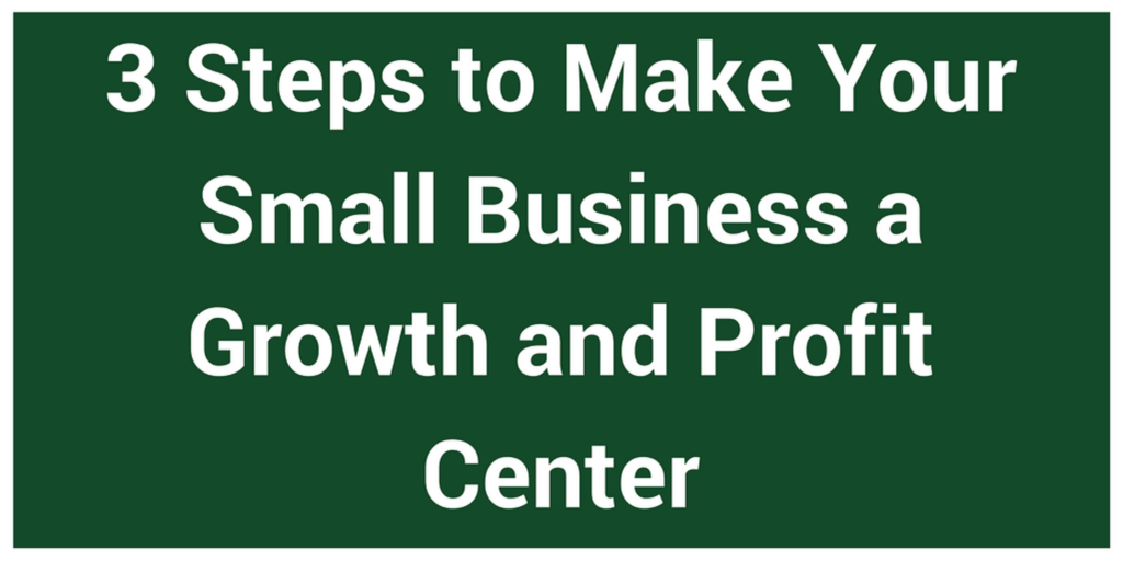 3 Steps to Make Your Small Business a Growth and Profit Center